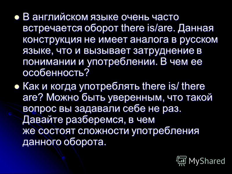 В английском языке очень часто встречается оборот there is/are. Данная конструкция не имеет аналога в русском языке, что и вызывает затруднение в понимании и употреблении. В чем ее особенность? В английском языке очень часто встречается оборот there