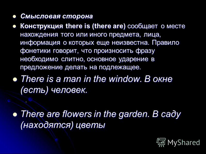 Смысловая сторона Смысловая сторона Конструкция there is (there are) сообщает о месте нахождения того или иного предмета, лица, информация о которых еще неизвестна. Правило фонетики говорит, что произносить фразу необходимо слитно, основное ударение