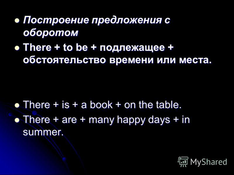 Построение предложения с оборотом Построение предложения с оборотом There + to be + подлежащее + обстоятельство времени или места. There + to be + подлежащее + обстоятельство времени или места. There + is + a book + on the table. There + is + a book