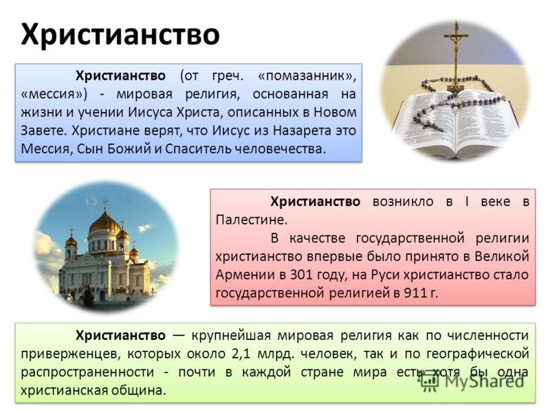Христианство Христианство (от греч. «помазанник», «мессия») - мировая религия, основанная на жизни и учении Иисуса Христа, описанных в Новом Завете. Христиане верят, что Иисус из Назарета это Мессия, Сын Божий и Спаситель человечества. Христианство в