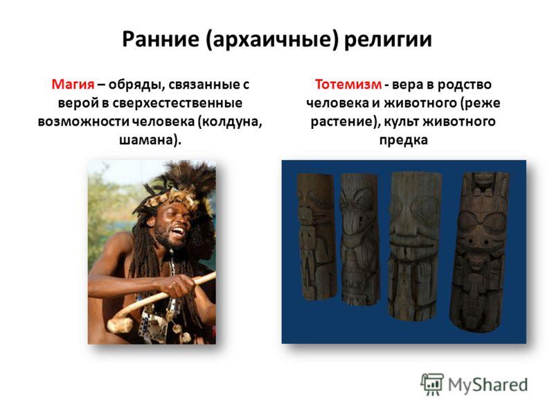 Ранние (архаичные) религии Магия – обряды, связанные с верой в сверхестественные возможности человека (колдуна, шамана). Тотемизм - вера в родство человека и животного (реже растение), культ животного предка