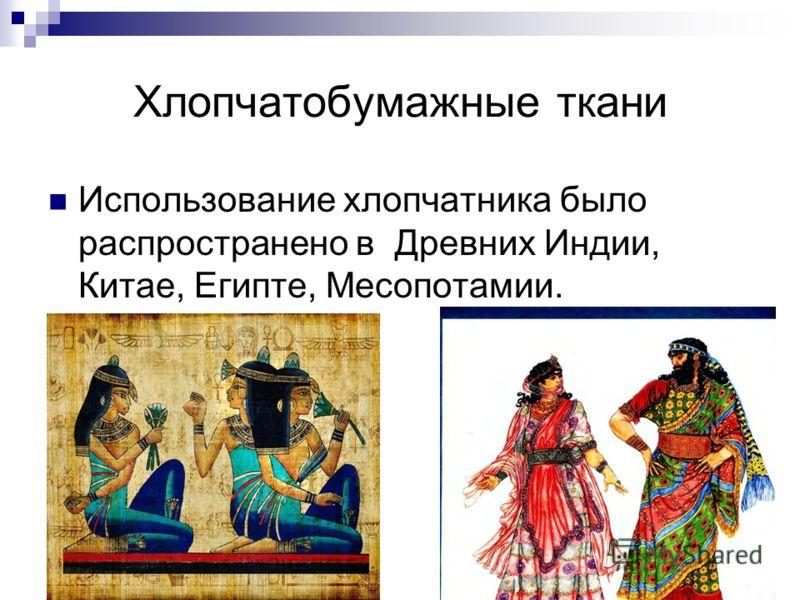 Хлопчатобумажные ткани Использование хлопчатника было распространено в Древних Индии, Китае, Египте, Месопотамии.