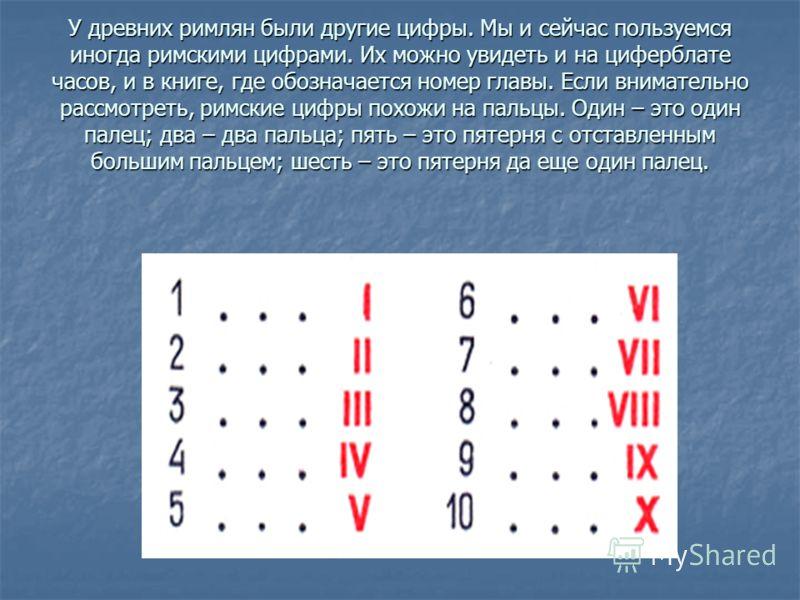 У древних римлян были другие цифры. Мы и сейчас пользуемся иногда римскими цифрами. Их можно увидеть и на циферблате часов, и в книге, где обозначается номер главы. Если внимательно рассмотреть, римские цифры похожи на пальцы. Один – это один палец;