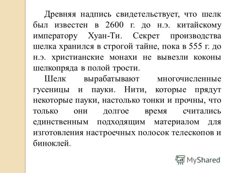 Древняя надпись свидетельствует, что шелк был известен в 2600 г. до н.э. китайскому императору Хуан-Ти. Секрет производства шелка хранился в строгой тайне, пока в 555 г. до н.э. христианские монахи не вывезли коконы шелкопряда в полой трости. Шелк вы