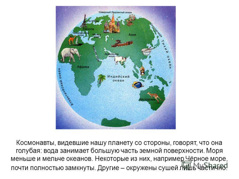 Космонавты, видевшие нашу планету со стороны, говорят, что она голубая: вода занимает большую часть земной поверхности. Моря меньше и мельче океанов. Некоторые из них, например Чёрное море, почти полностью замкнуты. Другие – окружены сушей лишь части