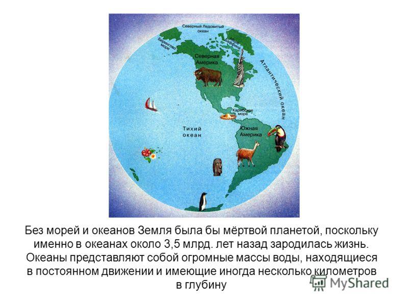 Без морей и океанов Земля была бы мёртвой планетой, поскольку именно в океанах около 3,5 млрд. лет назад зародилась жизнь. Океаны представляют собой огромные массы воды, находящиеся в постоянном движении и имеющие иногда несколько километров в глубин