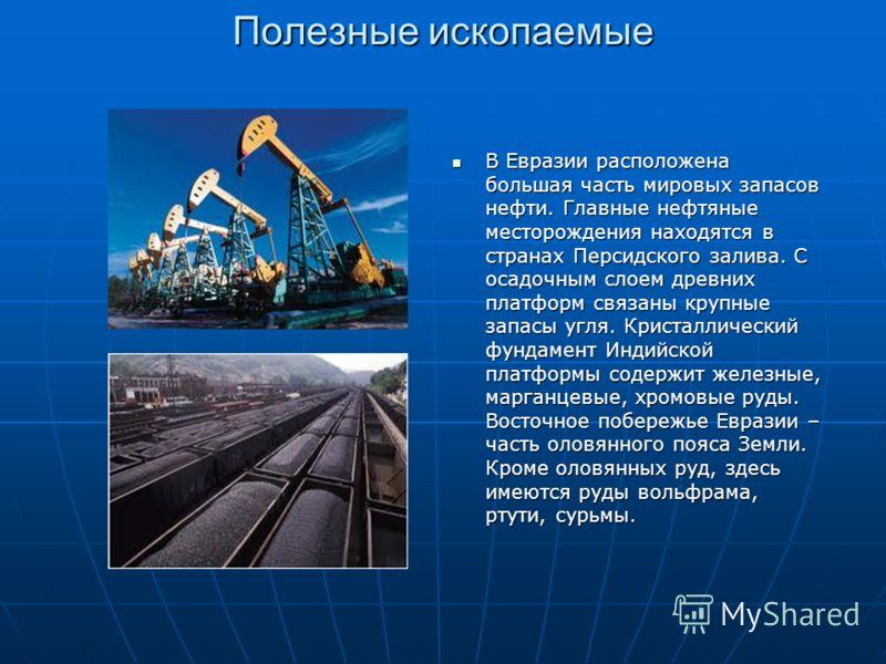 Полезные ископаемые В Евразии расположена большая часть мировых запасов нефти. Главные нефтяные месторождения находятся в странах Персидского залива. С осадочным слоем древних платформ связаны крупные запасы угля. Кристаллический фундамент Индийской