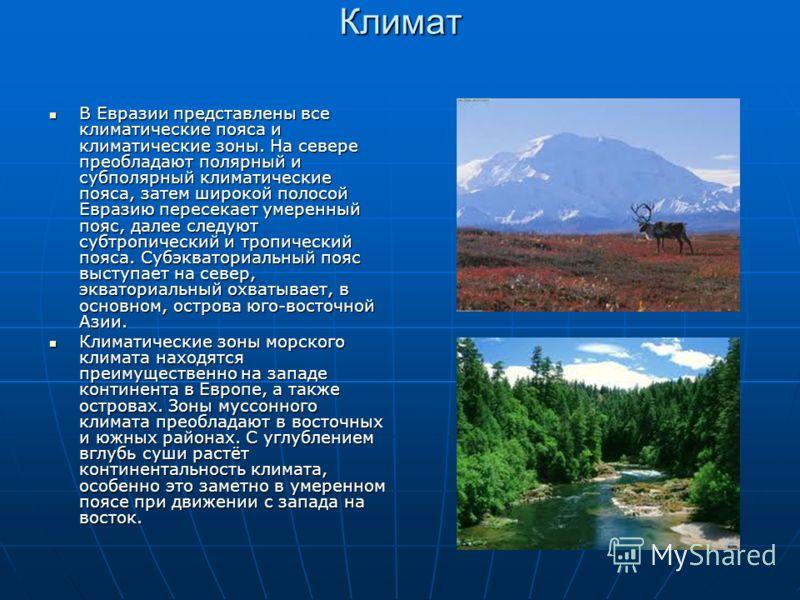 Климат В Евразии представлены все климатические пояса и климатические зоны. На севере преобладают полярный и субполярный климатические пояса, затем широкой полосой Евразию пересекает умеренный пояс, далее следуют субтропический и тропический пояса. С