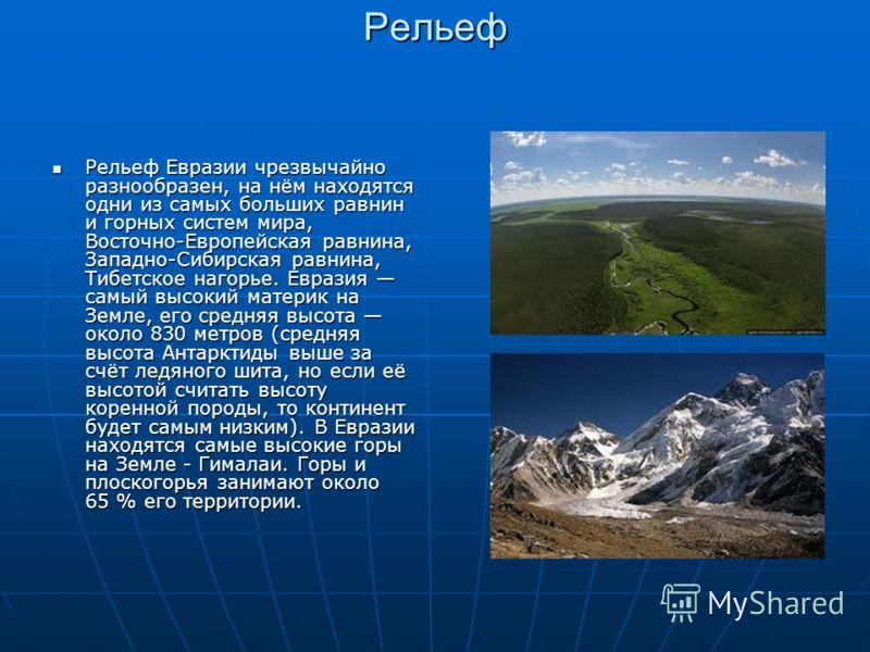 Рельеф Рельеф Евразии чрезвычайно разнообразен, на нём находятся одни из самых больших равнин и горных систем мира, Восточно-Европейская равнина, Западно-Сибирская равнина, Тибетское нагорье. Евразия самый высокий материк на Земле, его средняя высота