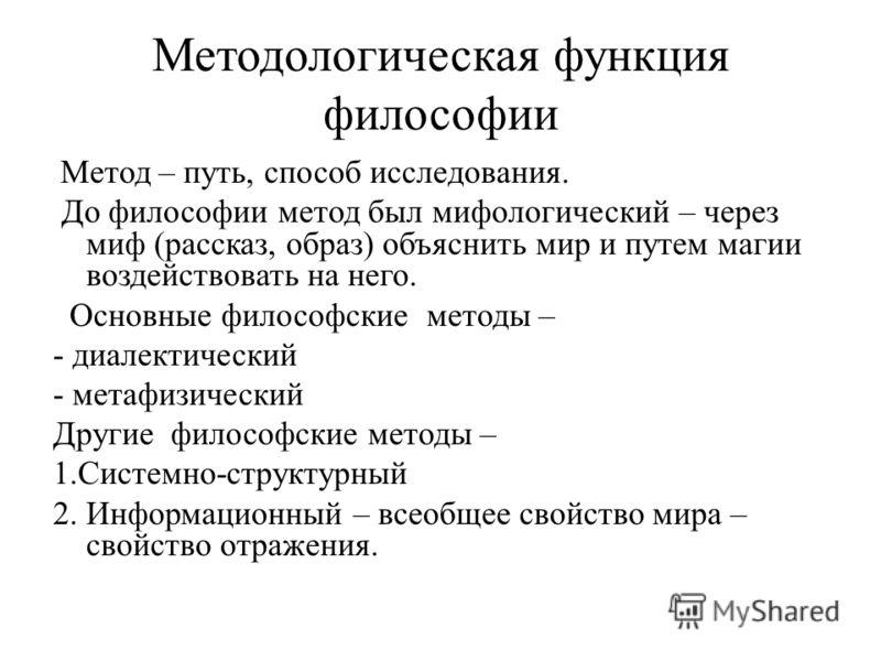 Методологическая функция философии Метод – путь, способ исследования. До философии метод был мифологический – через миф (рассказ, образ) объяснить мир и путем магии воздействовать на него. Основные философские методы – - диалектический - метафизическ