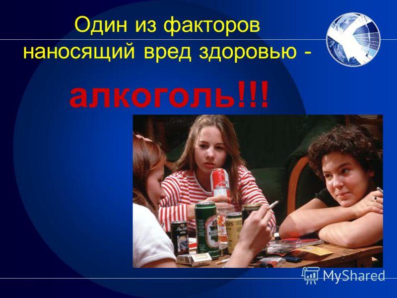 Один из факторов наносящий вред здоровью - алкоголь!!!