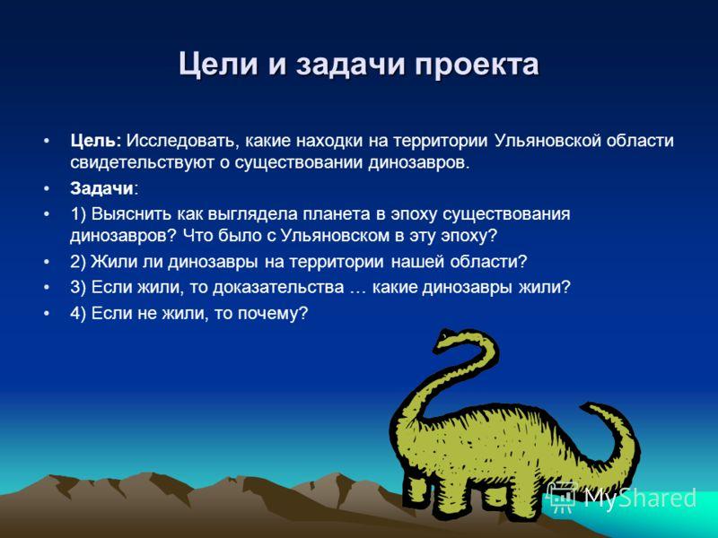 Цели и задачи проекта Цель: Исследовать, какие находки на территории Ульяновской области свидетельствуют о существовании динозавров. Задачи: 1) Выяснить как выглядела планета в эпоху существования динозавров? Что было с Ульяновском в эту эпоху? 2) Жи