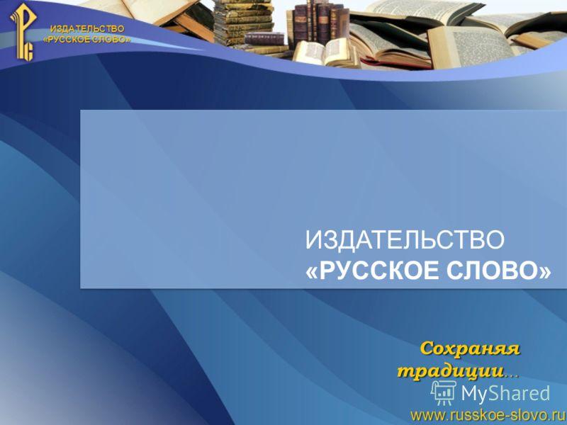 ИЗДАТЕЛЬСТВО «РУССКОЕ СЛОВО» www.russkoe-slovo.ru ИЗДАТЕЛЬСТВО «РУССКОЕ СЛОВО» Сохраняя традиции …