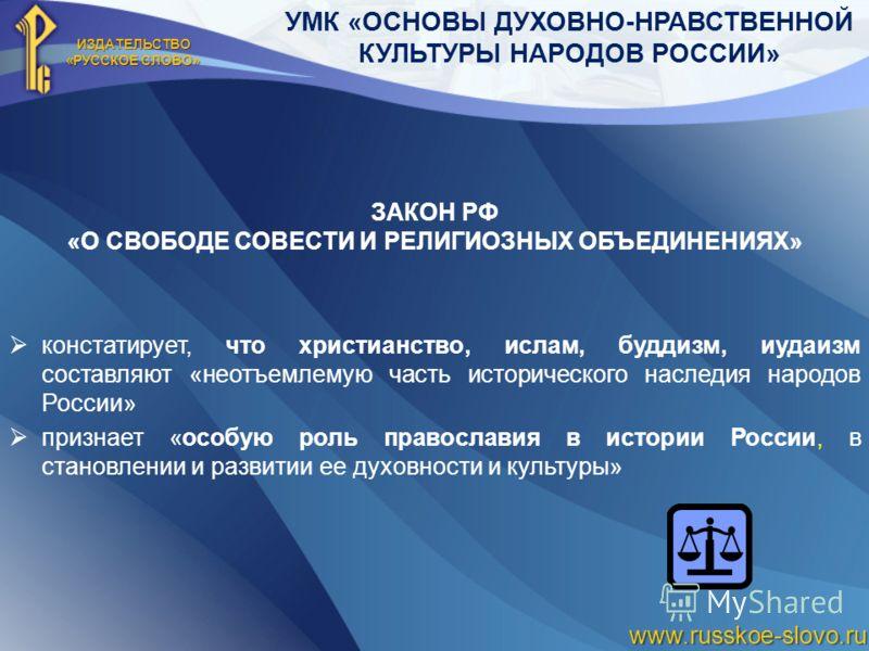 ИЗДАТЕЛЬСТВО «РУССКОЕ СЛОВО» www.russkoe-slovo.ru УМК «ОСНОВЫ ДУХОВНО-НРАВСТВЕННОЙ КУЛЬТУРЫ НАРОДОВ РОССИИ» ЗАКОН РФ «О СВОБОДЕ СОВЕСТИ И РЕЛИГИОЗНЫХ ОБЪЕДИНЕНИЯХ» констатирует, что христианство, ислам, буддизм, иудаизм составляют «неотъемлемую часть