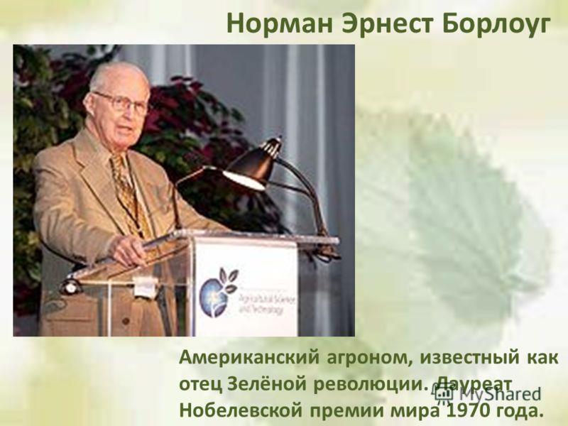 Американский агроном, известный как отец Зелёной революции. Лауреат Нобелевской премии мира 1970 года. Норман Эрнест Борлоуг