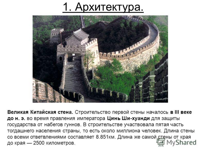1. Архитектура. Великая Китайская стена. Строительство первой стены началось в III веке до н. э. во время правления императора Цинь Ши-хуанди для защиты государства от набегов гуннов. В строительстве участвовала пятая часть тогдашнего населения стран