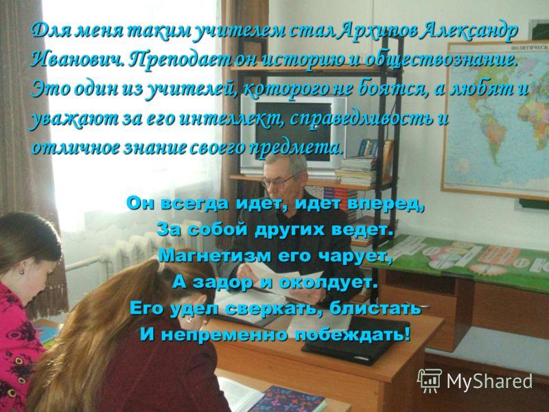Для меня таким учителем стал Архипов Александр Иванович. Преподает он историю и обществознание. Это один из учителей, которого не боятся, а любят и уважают за его интеллект, справедливость и отличное знание своего предмета. Он всегда идет, идет впере