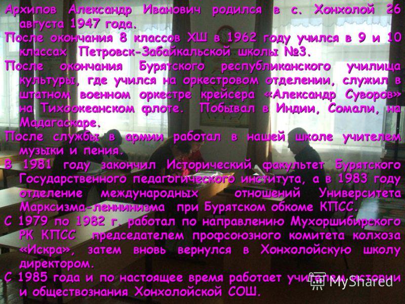 Архипов Александр Иванович родился в с. Хонхолой 26 августа 1947 года. После окончания 8 классов ХШ в 1962 году учился в 9 и 10 классах Петровск-Забайкальской школы 3. После окончания Бурятского республиканского училища культуры, где учился на оркест