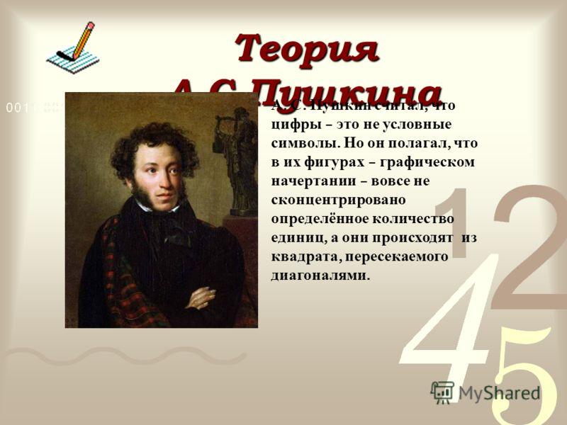 Теория А.С.Пушкина А. С. Пушкин считал, что цифры – это не условные символы. Но он полагал, что в их фигурах – графическом начертании – вовсе не сконцентрировано определённое количество единиц, а они происходят из квадрата, пересекаемого диагоналями.