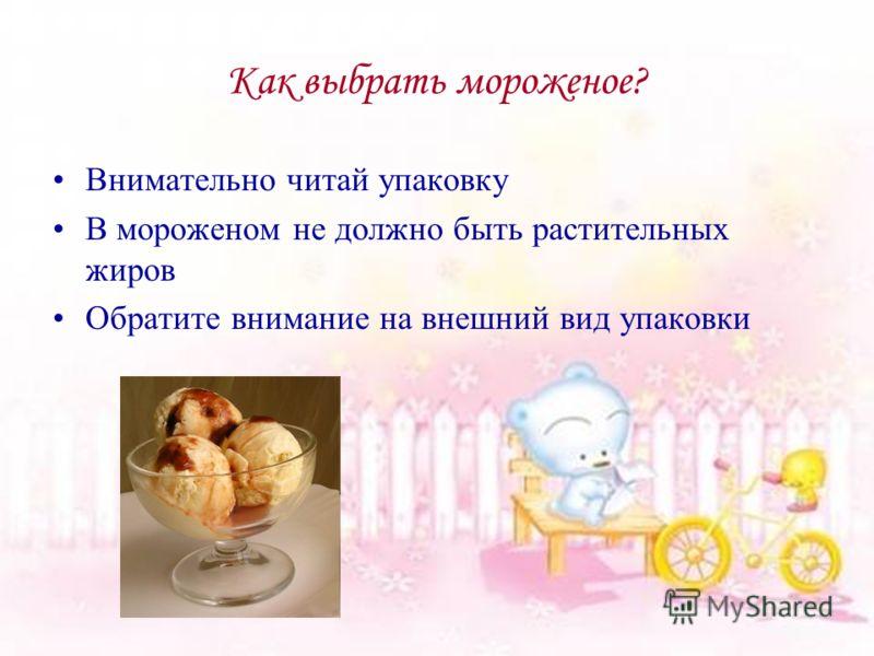 Как выбрать мороженое? Внимательно читай упаковку В мороженом не должно быть растительных жиров Обратите внимание на внешний вид упаковки