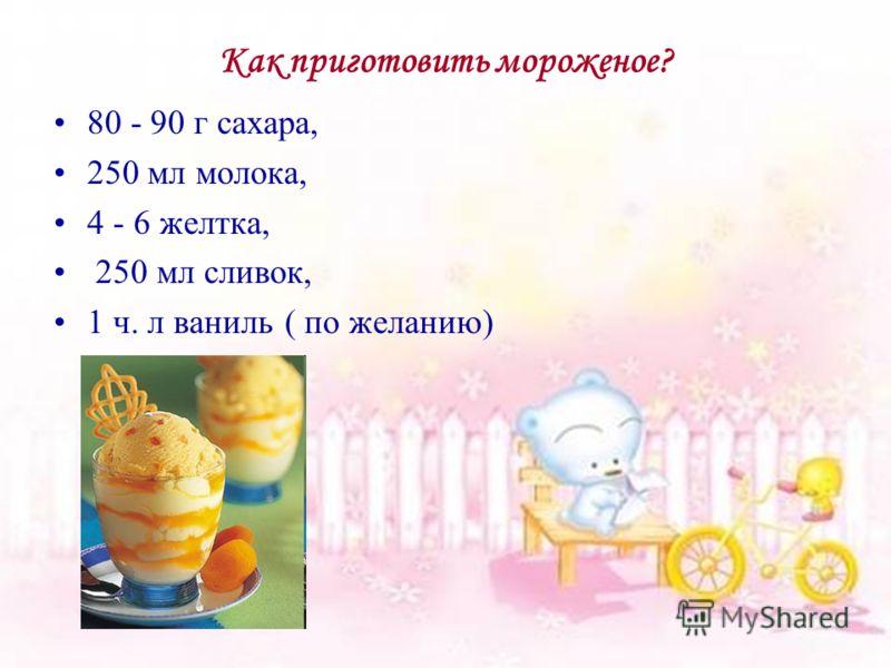 Как приготовить мороженое? 80 - 90 г сахара, 250 мл молока, 4 - 6 желтка, 250 мл сливок, 1 ч. л ваниль ( по желанию)