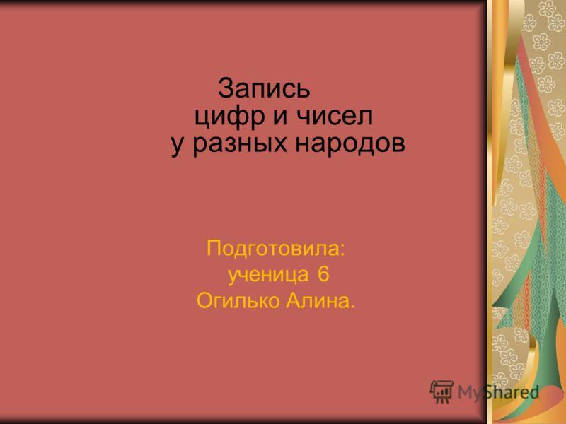 Запись цифр и чисел у разных народов Подготовила: ученица 6 Огилько Алина.