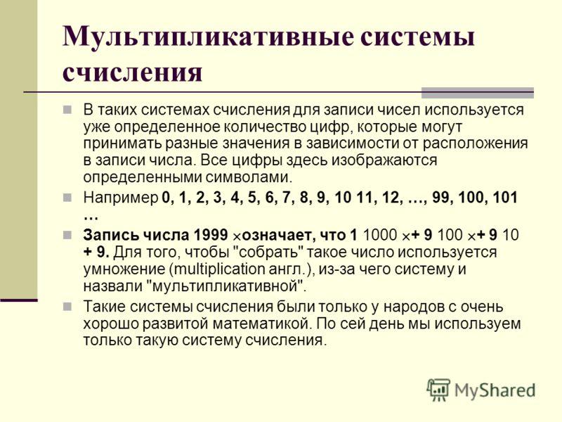 Мультипликативные системы счисления В таких системах счисления для записи чисел используется уже определенное количество цифр, которые могут принимать разные значения в зависимости от расположения в записи числа. Все цифры здесь изображаются определе