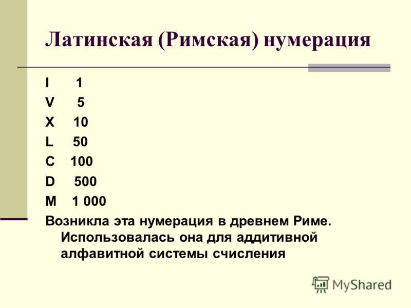 Латинская (Римская) нумерация I 1 V 5 X 10 L 50 C 100 D 500 M 1 000 Возникла эта нумерация в древнем Риме. Использовалась она для аддитивной алфавитной системы счисления