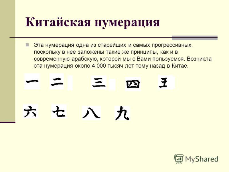 Китайская нумерация Эта нумерация одна из старейших и самых прогрессивных, поскольку в нее заложены такие же принципы, как и в современную арабскую, которой мы с Вами пользуемся. Возникла эта нумерация около 4 000 тысяч лет тому назад в Китае.