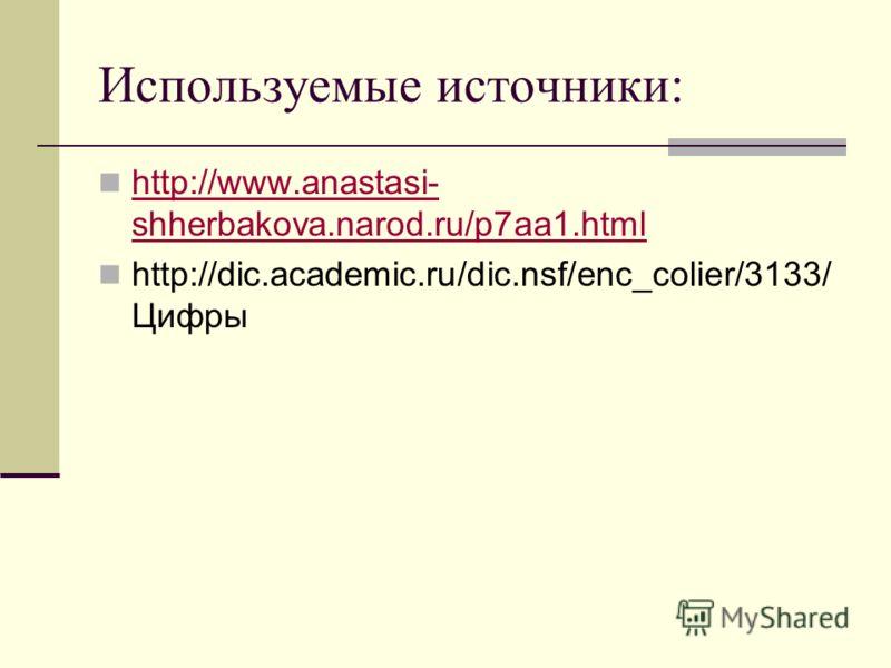 Используемые источники: http://www.anastasi- shherbakova.narod.ru/p7aa1.html http://www.anastasi- shherbakova.narod.ru/p7aa1.html http://dic.academic.ru/dic.nsf/enc_colier/3133/ Цифры