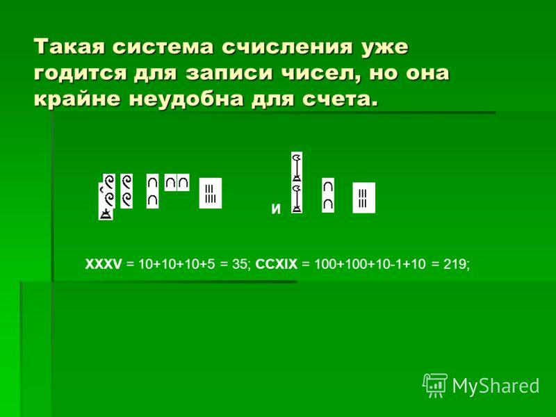 Такая система счисления уже годится для записи чисел, но она крайне неудобна для счета. И XXXV = 10+10+10+5 = 35; CCXIX = 100+100+10-1+10 = 219;