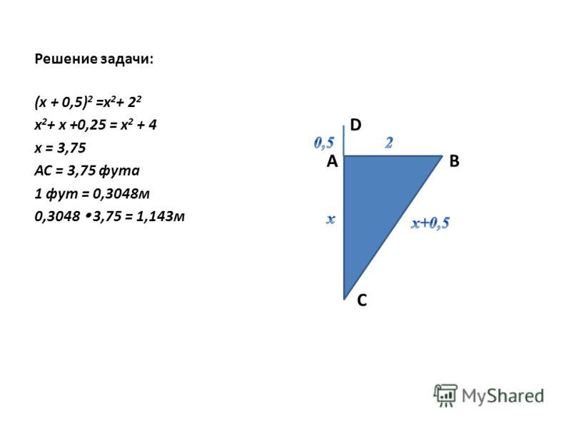 Решение задачи: D А В С (х + 0,5) 2 =x 2 + 2 2 х 2 + х +0,25 = х 2 + 4 х = 3,75 АС = 3,75 фута 1 фут = 0,3048м 0,3048 3,75 = 1,143м