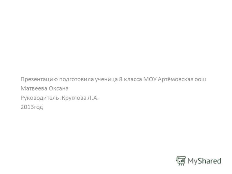 Презентацию подготовила ученица 8 класса МОУ Артёмовская оош Матвеева Оксана Руководитель :Круглова Л.А. 2013год