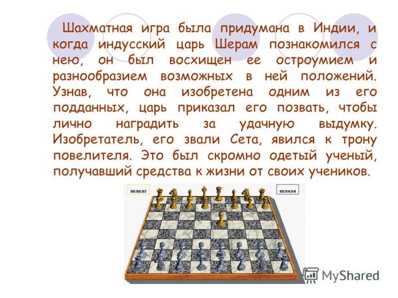 Шахматная игра была придумана в Индии, и когда индусский царь Шерам познакомился с нею, он был восхищен ее остроумием и разнообразием возможных в ней положений. Узнав, что она изобретена одним из его подданных, царь приказал его позвать, чтобы лично