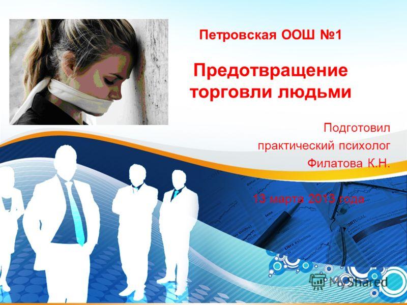 1 Петровская ООШ 1 Предотвращение торговли людьми Подготовил практический психолог Филатова К.Н. 13 марта 2013 года