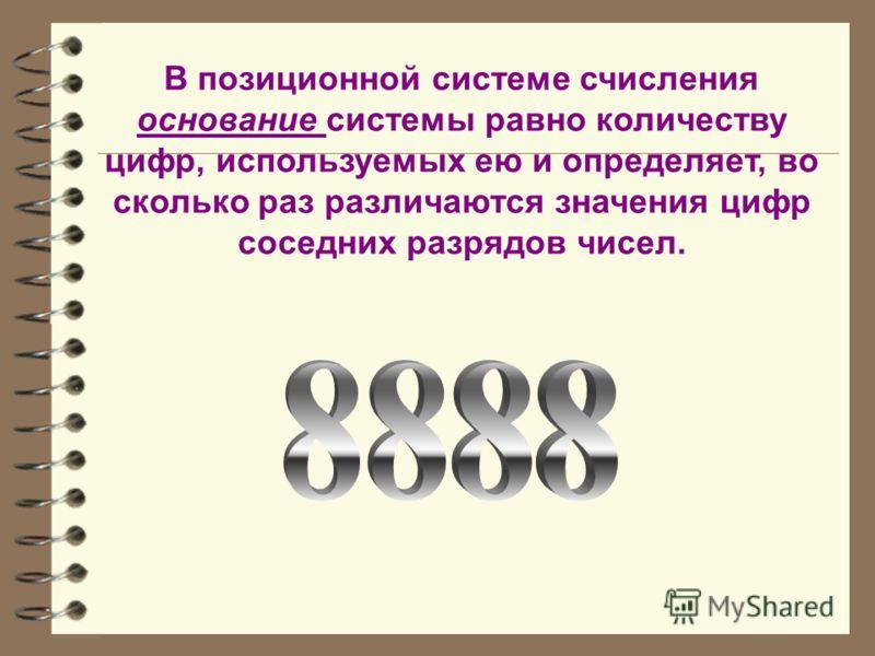 В позиционной системе счисления основание системы равно количеству цифр, используемых ею и определяет, во сколько раз различаются значения цифр соседних разрядов чисел.
