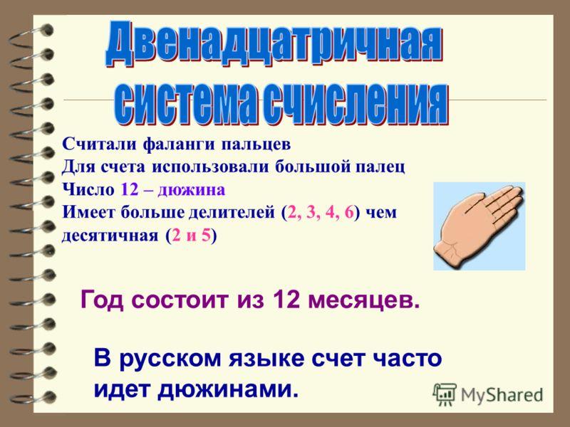 Год состоит из 12 месяцев. В русском языке счет часто идет дюжинами. Считали фаланги пальцев Для счета использовали большой палец Число 12 – дюжина Имеет больше делителей (2, 3, 4, 6) чем десятичная (2 и 5)