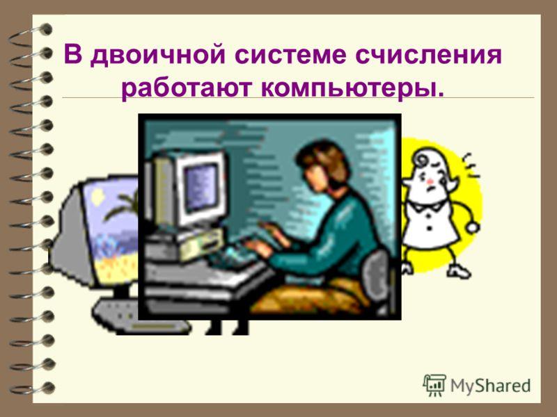 В двоичной системе счисления работают компьютеры.