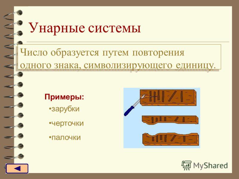 Унарные системы Число образуется путем повторения одного знака, символизирующего единицу. Примеры: зарубки черточки палочки