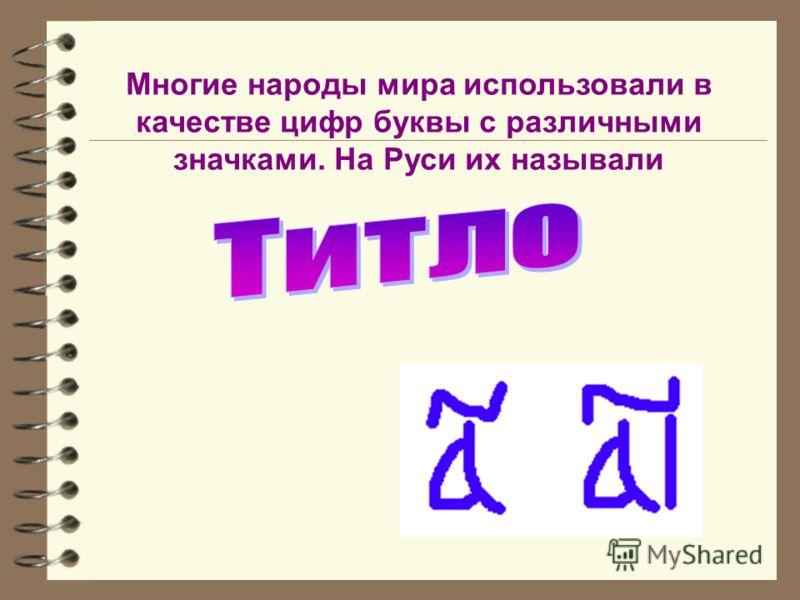 Многие народы мира использовали в качестве цифр буквы с различными значками. На Руси их называли