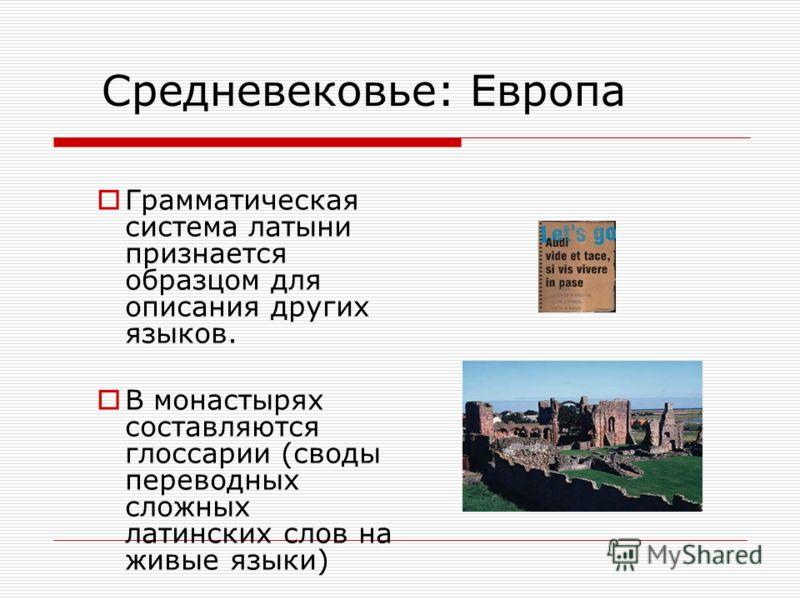 Средневековье: Европа Грамматическая система латыни признается образцом для описания других языков. В монастырях составляются глоссарии (своды переводных сложных латинских слов на живые языки)