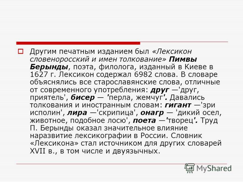 Другим печатным изданием был «Лексикон словеноросский и имен толкование» Пимвы Берынды, поэта, филолога, изданный в Киеве в 1627 г. Лексикон содержал 6982 слова. В словаре объяснялись все старославянские слова, отличные от современного употребления: