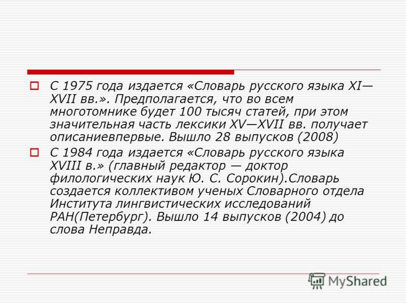 С 1975 года издается «Словарь русского языка XI XVII вв.». Предполагается, что во всем многотомнике будет 100 тысяч статей, при этом значительная часть лексики XVXVII вв. получает описаниевпервые. Вышло 28 выпусков (2008) С 1984 года издается «Словар