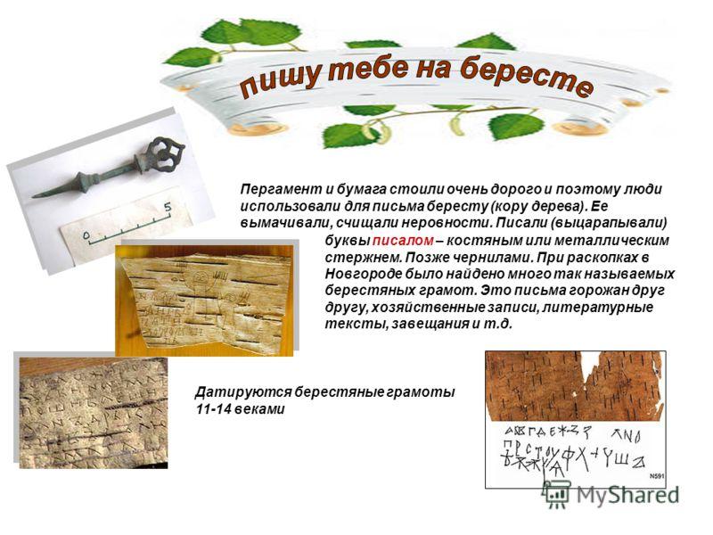 Пергамент и бумага стоили очень дорого и поэтому люди использовали для письма бересту (кору дерева). Ее вымачивали, счищали неровности. Писали (выцарапывали) буквы писалом – костяным или металлическим стержнем. Позже чернилами. При раскопках в Новгор