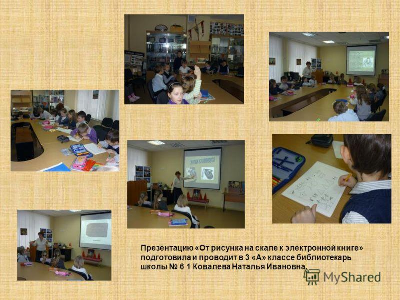 Презентацию «От рисунка на скале к электронной книге» подготовила и проводит в 3 «А» классе библиотекарь школы 6 1 Ковалева Наталья Ивановна.