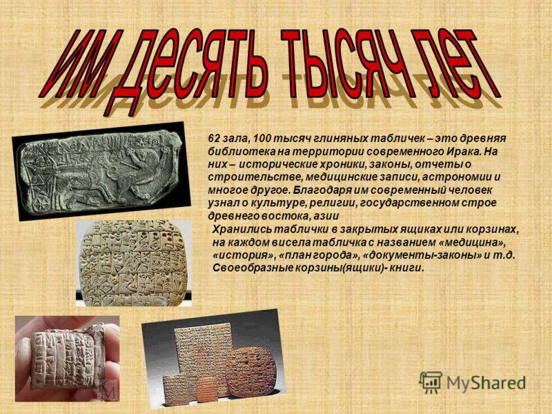 62 зала, 100 тысяч глиняных табличек – это древняя библиотека на территории современного Ирака. На них – исторические хроники, законы, отчеты о строительстве, медицинские записи, астрономии и многое другое. Благодаря им современный человек узнал о ку