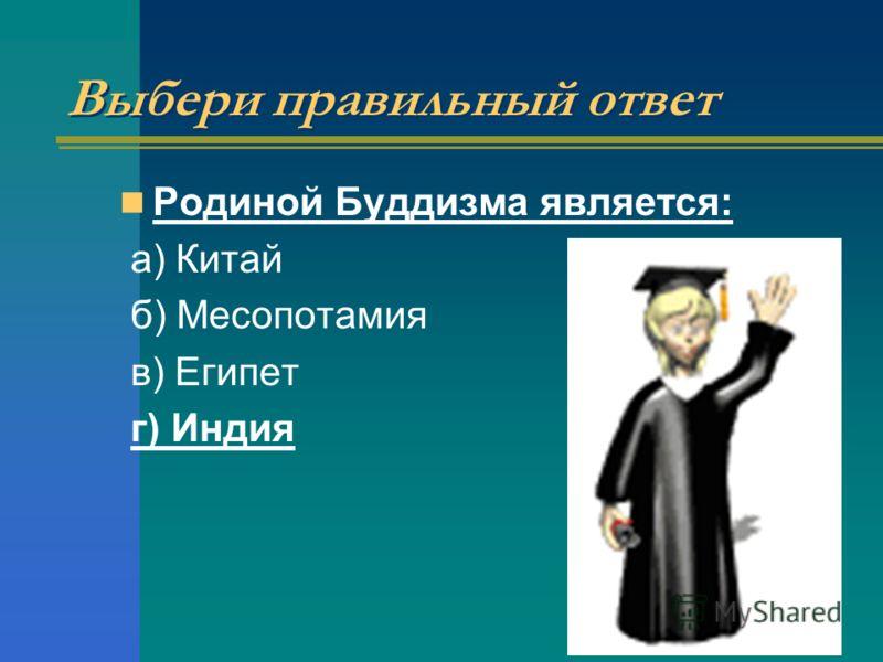 Выбери правильный ответ Родиной Буддизма является: а) Китай б) Месопотамия в) Египет г) Индия