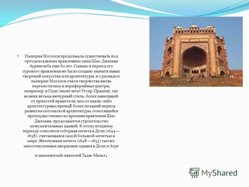 Империя Моголов продолжала существовать под ортодоксальным правлением сына Шах-Джахана Аурангзеба еще 60 лет. Однако в период его сурового правления не было создано значительных творений искусства или архитектуры, и с распадом империи Моголов очаги т