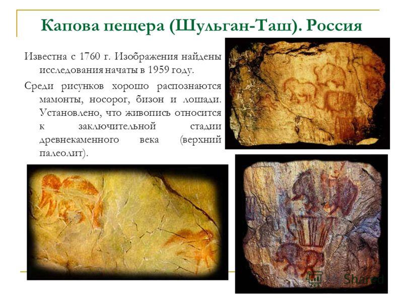 Капова пещера (Шульган-Таш). Россия Известна с 1760 г. Изображения найдены исследования начаты в 1959 году. Cреди рисунков хорошо распознаются мамонты, носорог, бизон и лошади. Установлено, что живопись относится к заключительной стадии древнекаменно