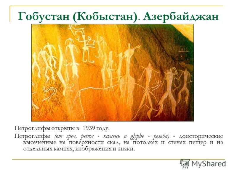 Гобустан (Кобыстан). Азербайджан Петроглифы открыты в 1939 году. Петроглифы (от греч. petros - камень и glyphe - резьба) - доисторические высеченные на поверхности скал, на потолках и стенах пещер и на отдельных камнях, изображения и знаки.